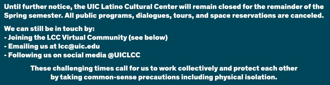 Until further notice, the UIC Latino Cultural Center will remain closed for the remainder of the Spring semester. All public programs, dialogues, tours, and space reservations are canceled.   We can still be in touch by: - Joining the LCC Virtual Community (see below) - Emailing us at lcc@uic.edu - Following us on social media @UICLCC  These challenging times call for us to work collectively and protect each other by taking common-sense precautions including physical isolation.