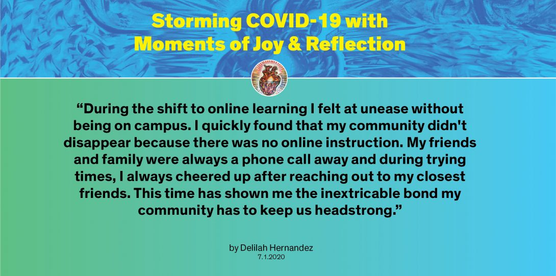 """Moment by Delilah: """"During the shift to online learning I felt at unease without being on campus. I quickly found that my community didn't disappear because there was no online instruction. My friends and family were always a phone call away and during trying times, I always cheered up after reaching out to my closest friends. This time has shown me the inextricable bond my community has to keep us headstrong."""""""