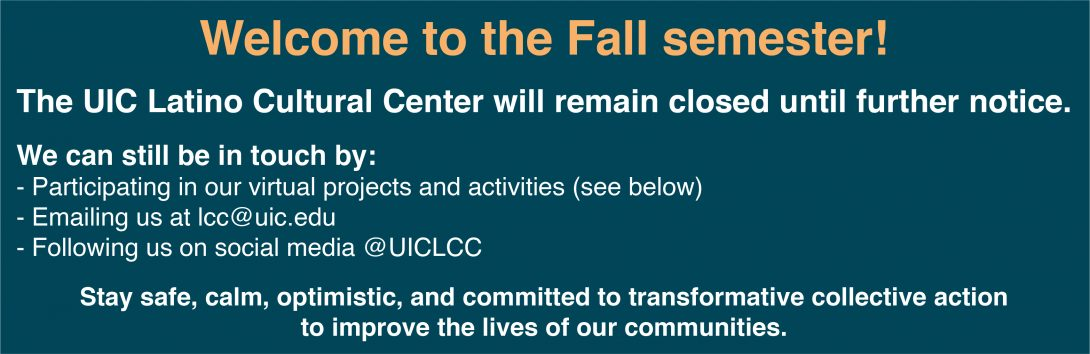 Welcome to the Fall semester!  The UIC Latino Cultural Center will remain closed until further notice.  We can still be in touch by: - Participating in our virtual projects and activities (see below) - Emailing us at lcc@uic.edu - Following us on social media @UICLCC  Stay safe, calm, optimistic, and committed to transformative collective action to improve the lives of our communities.