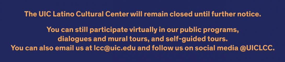 The UIC Latino Cultural Center will remain closed until further notice.  We can still be in touch by: - Participating in our virtual projects and activities (see below) - Emailing us at lcc@uic.edu - Following us on social media @UICLCC